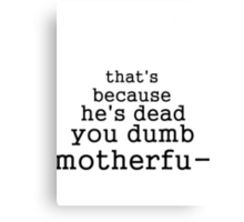 that's because he's dead you dumb motherfu- Canvas Print