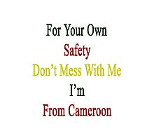 For Your Own Safety Don't Mess With Me I'm From Cameroon  Photographic Print