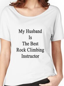 My Husband Is The Best Rock Climbing Instructor  Women's Relaxed Fit T-Shirt