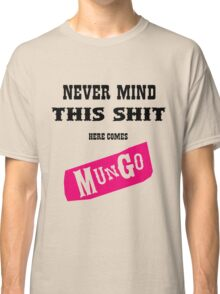 Never Mind This Shit. Here Comes Mungo. Classic T-Shirt