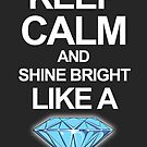 Keep Calm And Shine Bright Like Diamond by sexylebrit