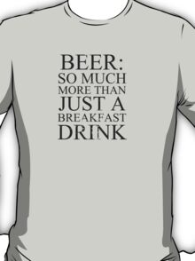 Beer: more than just a breakfast drink! T-Shirt