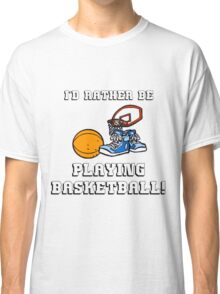 I'd Rather Be Playing Basketball Classic T-Shirt