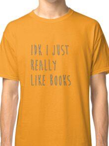 idk i just really like books Classic T-Shirt