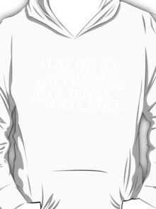 I like poetry, long walks on the beach and poking dead things with a stick  T-Shirt
