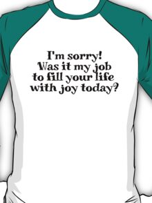 I'm sorry! Was it my job to fill your life with joy today? T-Shirt
