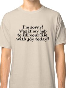 I'm sorry! Was it my job to fill your life with joy today? Classic T-Shirt