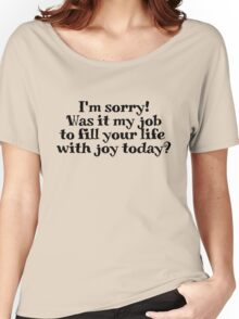 I'm sorry! Was it my job to fill your life with joy today? Women's Relaxed Fit T-Shirt