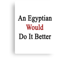 An Egyptian Would Do It Better  Canvas Print