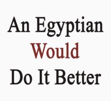 An Egyptian Would Do It Better  by supernova23