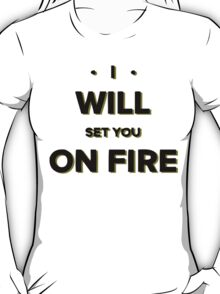 I will set you on fire T-Shirt