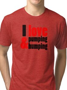 I Love Pumping and Humping Tri-blend T-Shirt
