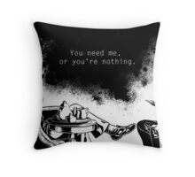 You need me, or you're nothing. Throw Pillow