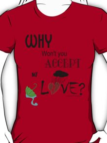 Why Won't You Accept My Love?  T-Shirt