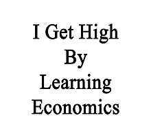 I Get High By Learning Economics  Photographic Print