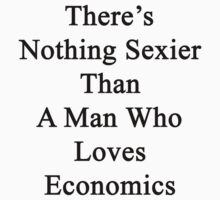 There's Nothing Sexier Than A Man Who Loves Economics  by supernova23