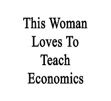 This Woman Loves To Teach Economics  Photographic Print