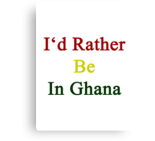 I'd Rather Be In Ghana  Canvas Print