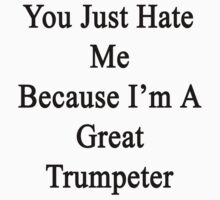 You Just Hate Me Because I'm A Great Trumpeter  by supernova23