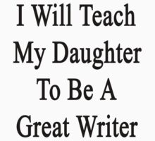 I Will Teach My Daughter To Be A Great Writer  by supernova23