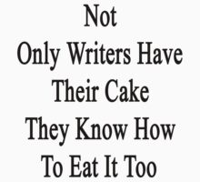Not Only Writers Have Their Cake They Know How To Eat It Too  by supernova23