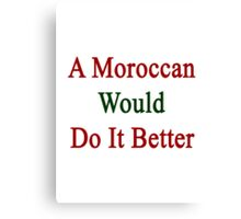 A Moroccan Would Do It Better  Canvas Print