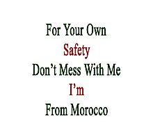 For Your Own Safety Don't Mess With Me I'm From Morocco  Photographic Print