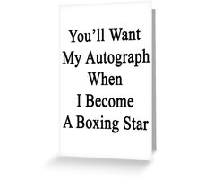You'll Want My Autograph When I Become A Boxing Star  Greeting Card