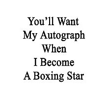 You'll Want My Autograph When I Become A Boxing Star  Photographic Print