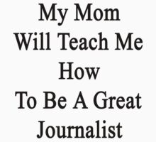 My Mom Will Teach Me How To Be A Great Journalist  by supernova23
