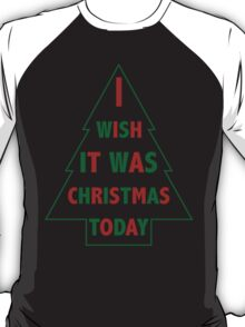 I wish it was Christmas today T-Shirt