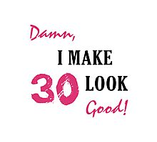 I Make 30 Look Good Photographic Print