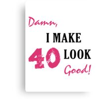 I Make 40 Look Good Canvas Print