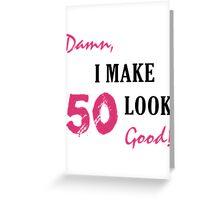 I Make 50 Look Good Greeting Card