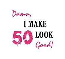 I Make 50 Look Good Photographic Print