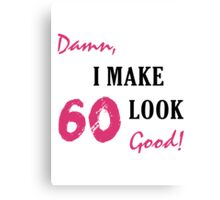 I Make 60 Look Good Canvas Print