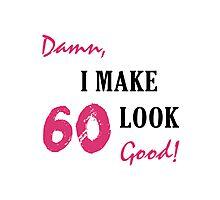 I Make 60 Look Good Photographic Print
