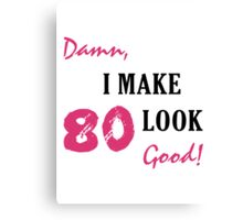 I Make 80 Look Good Canvas Print