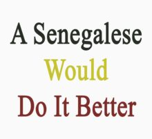 A Senegalese Would Do It Better  by supernova23