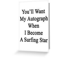 You'll Want My Autograph When I Become A Surfing Star  Greeting Card