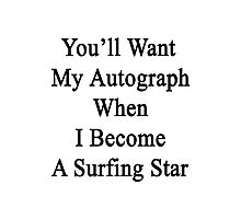 You'll Want My Autograph When I Become A Surfing Star  Photographic Print