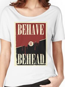 Behave or Behead poster  Women's Relaxed Fit T-Shirt