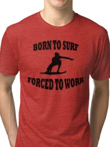 BORN TO SURF FORCED TO WORK Tri-blend T-Shirt