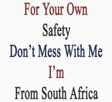 For Your Own Safety Don't Mess With Me I'm From South Africa  by supernova23