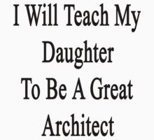 I Will Teach My Daughter To Be A Great Architect  by supernova23