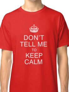 Don't tell me to keep calm Classic T-Shirt