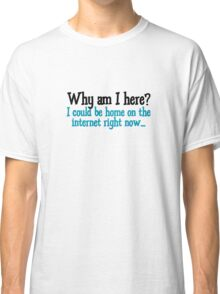 Why am I here? I could be home on the internet right now Classic T-Shirt
