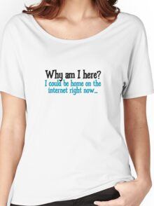 Why am I here? I could be home on the internet right now Women's Relaxed Fit T-Shirt