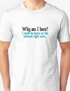 Why am I here? I could be home on the internet right now Unisex T-Shirt
