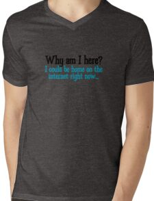 Why am I here? I could be home on the internet right now Mens V-Neck T-Shirt